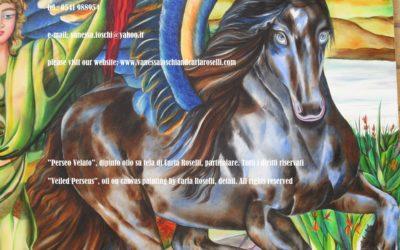 PERSEO VELATO Pegaso sprizzò fuori dal sangue della Medusa quando Perseo, figlio di Zeus e di Danae, la decapitò. Il mitico cavallo alato, fu concepito da Poseidone, il Dio Signore del mare, scuotitore della Terra e da Medusa, all'ombra del Tempio di Atena, suscitando le ire della dea. Medusa era una delle tre Gorgoni, un tempo bellissima, poi tramutata da Atena in un mostro anguicrinito dal potere di fare impietrire gli esseri viventi con lo sguardo. Questo mito ha una duplice ambientazione. Secondo alcuni ebbe luogo nel paese degli Iperborei, nelle regioni più settentrionali della terra, oltre la Scizia. Secondo altri avvenne ad Occidente, oltre l'oceano, vicino al giardino delle Esperidi. In questa versione Carla Roselli ha visualizzato l'episodio in quest'ultima cornice. Nel quadro sono presenti i papaveri e la veccia, fiori sacri a Proserpina. La presenza del papavero, fiore dal noto potere soporifico vuole ricordare sia che la Medusa fu uccisa nel sonno, sia la sua appartenenza al regno degli Inferi. Il colore del manto del cavallo ha la valenza del vocabolo greco